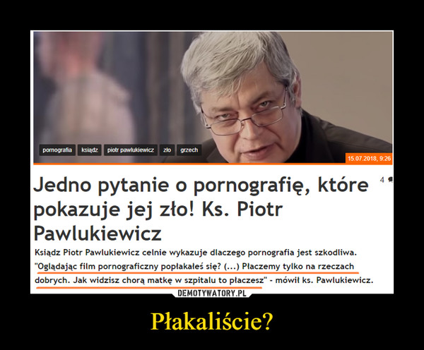 """Płakaliście? –  Jedno pytanie o pornografię, które pokazuje jej zło! Ks. Piotr Pawlukiewicz Ksiądz Piotr Pawlukiewicz celnie wykazuje dlaczego pornografia jest szkodliwa. """"Oglądając film pornograficzny popłakałeś się? (...) Płaczemy tylko na rzeczach dobrych. Jak widzisz chorą matkę w szpitalu to płacze."""" - mówił ks. Pawlukiewicz."""