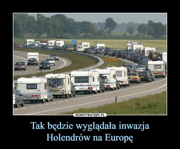 Tak będzie wyglądała inwazja Holendrów na Europę –