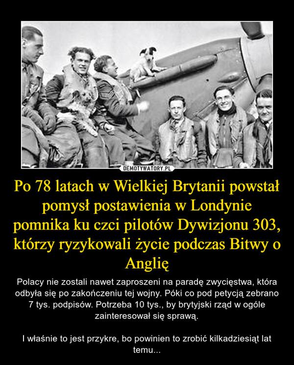Po 78 latach w Wielkiej Brytanii powstał pomysł postawienia w Londynie pomnika ku czci pilotów Dywizjonu 303, którzy ryzykowali życie podczas Bitwy o Anglię – Polacy nie zostali nawet zaproszeni na paradę zwycięstwa, która odbyła się po zakończeniu tej wojny. Póki co pod petycją zebrano 7 tys. podpisów. Potrzeba 10 tys., by brytyjski rząd w ogóle zainteresował się sprawą.I właśnie to jest przykre, bo powinien to zrobić kilkadziesiąt lat temu...