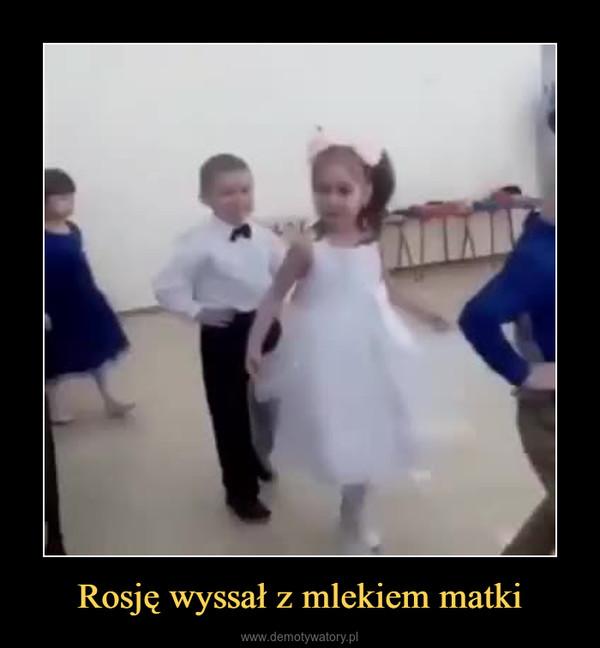 Rosję wyssał z mlekiem matki –