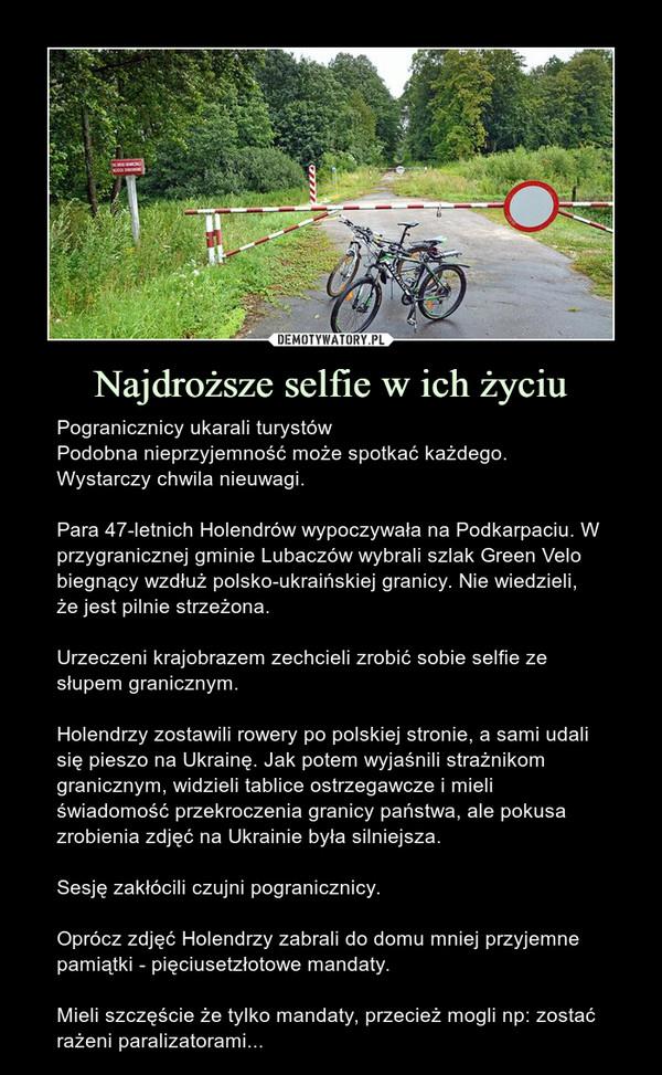 Najdroższe selfie w ich życiu – Pogranicznicy ukarali turystówPodobna nieprzyjemność może spotkać każdego. Wystarczy chwila nieuwagi.Para 47-letnich Holendrów wypoczywała na Podkarpaciu. W przygranicznej gminie Lubaczów wybrali szlak Green Velo biegnący wzdłuż polsko-ukraińskiej granicy. Nie wiedzieli, że jest pilnie strzeżona.Urzeczeni krajobrazem zechcieli zrobić sobie selfie ze słupem granicznym.Holendrzy zostawili rowery po polskiej stronie, a sami udali się pieszo na Ukrainę. Jak potem wyjaśnili strażnikom granicznym, widzieli tablice ostrzegawcze i mieli świadomość przekroczenia granicy państwa, ale pokusa zrobienia zdjęć na Ukrainie była silniejsza.Sesję zakłócili czujni pogranicznicy.Oprócz zdjęć Holendrzy zabrali do domu mniej przyjemne pamiątki - pięciusetzłotowe mandaty.Mieli szczęście że tylko mandaty, przecież mogli np: zostać rażeni paralizatorami...