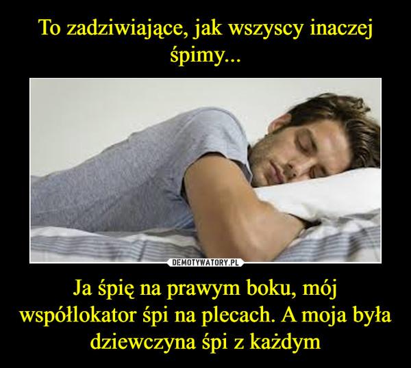 Ja śpię na prawym boku, mój współlokator śpi na plecach. A moja była dziewczyna śpi z każdym –