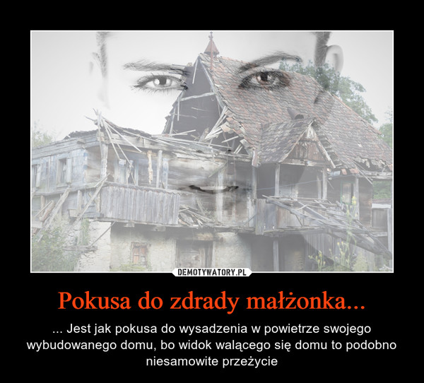 Pokusa do zdrady małżonka... – ... Jest jak pokusa do wysadzenia w powietrze swojego wybudowanego domu, bo widok walącego się domu to podobno niesamowite przeżycie
