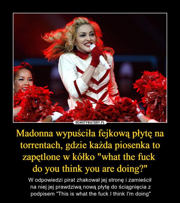 """Madonna wypuściła fejkową płytę na torrentach, gdzie każda piosenka to zapętlone w kółko """"what the fuck do you think you are doing?"""" – W odpowiedzi pirat zhakował jej stronę i zamieścił na niej jej prawdziwą nową płytę do ściągnięcia z podpisem """"This is what the fuck I think I'm doing"""""""