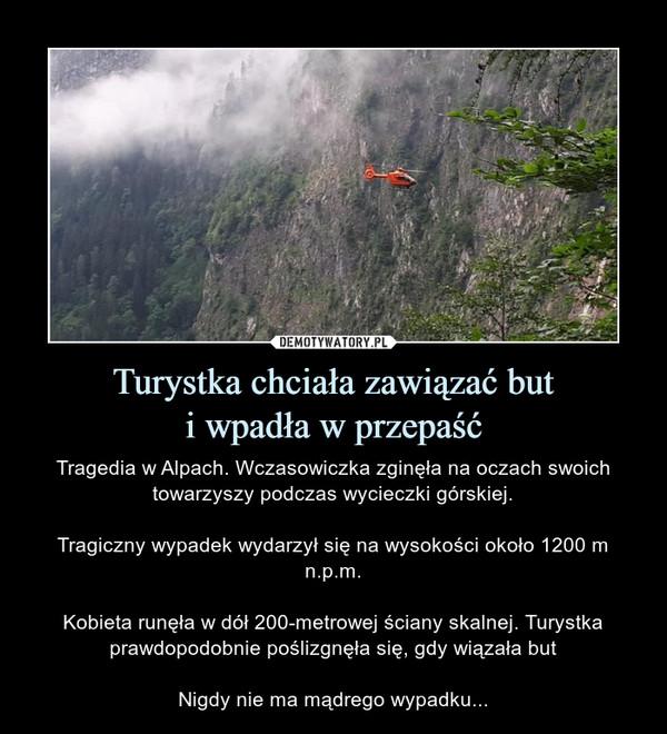 Turystka chciała zawiązać buti wpadła w przepaść – Tragedia w Alpach. Wczasowiczka zginęła na oczach swoich towarzyszy podczas wycieczki górskiej.Tragiczny wypadek wydarzył się na wysokości około 1200 m n.p.m.Kobieta runęła w dół 200-metrowej ściany skalnej. Turystka prawdopodobnie poślizgnęła się, gdy wiązała butNigdy nie ma mądrego wypadku...