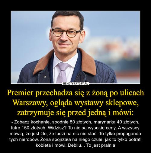 Premier przechadza się z żoną po ulicach Warszawy, ogląda wystawy sklepowe, zatrzymuje się przed jedną i mówi: