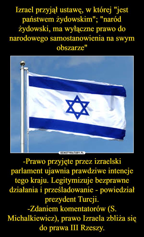 -Prawo przyjęte przez izraelski parlament ujawnia prawdziwe intencje tego kraju. Legitymizuje bezprawne działania i prześladowanie - powiedział prezydent Turcji.-Zdaniem komentatorów (S. Michalkiewicz), prawo Izraela zbliża się do prawa III Rzeszy. –