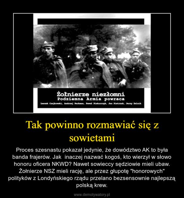 """Tak powinno rozmawiać się z sowietami – Proces szesnastu pokazał jedynie, że dowództwo AK to była banda frajerów. Jak  inaczej nazwać kogoś, kto wierzył w słowo honoru oficera NKWD? Nawet sowieccy sędziowie mieli ubaw. Żołnierze NSZ mieli rację, ale przez głupotę """"honorowych"""" polityków z Londyńskiego rządu przelano bezsensownie najlepszą polską krew."""