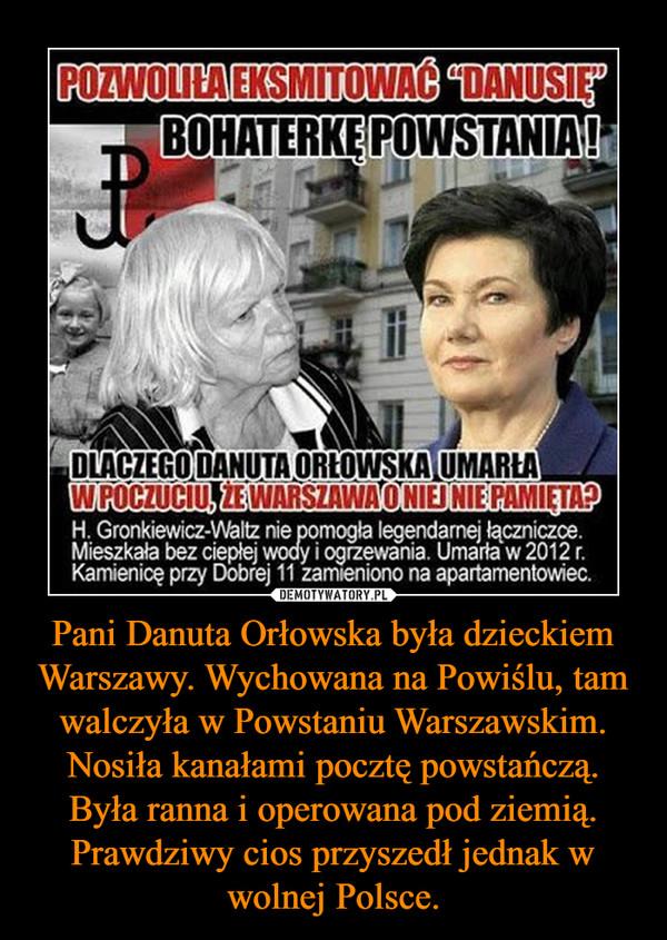Pani Danuta Orłowska była dzieckiem Warszawy. Wychowana na Powiślu, tam walczyła w Powstaniu Warszawskim. Nosiła kanałami pocztę powstańczą. Była ranna i operowana pod ziemią. Prawdziwy cios przyszedł jednak w wolnej Polsce. –