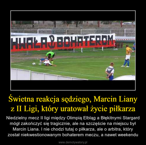 Świetna reakcja sędziego, Marcin Liany z II Ligi, który uratował życie piłkarza – Niedzielny mecz II ligi między Olimpią Elbląg a Błękitnymi Stargard mógł zakończyć się tragicznie, ale na szczęście na miejscu był Marcin Liana. I nie chodzi tutaj o piłkarza, ale o arbitra, który został niekwestionowanym bohaterem meczu, a nawet weekendu