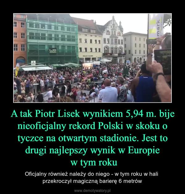 A tak Piotr Lisek wynikiem 5,94 m. bije nieoficjalny rekord Polski w skoku o tyczce na otwartym stadionie. Jest to drugi najlepszy wynik w Europie w tym roku – Oficjalny również należy do niego - w tym roku w hali przekroczył magiczną barierę 6 metrów