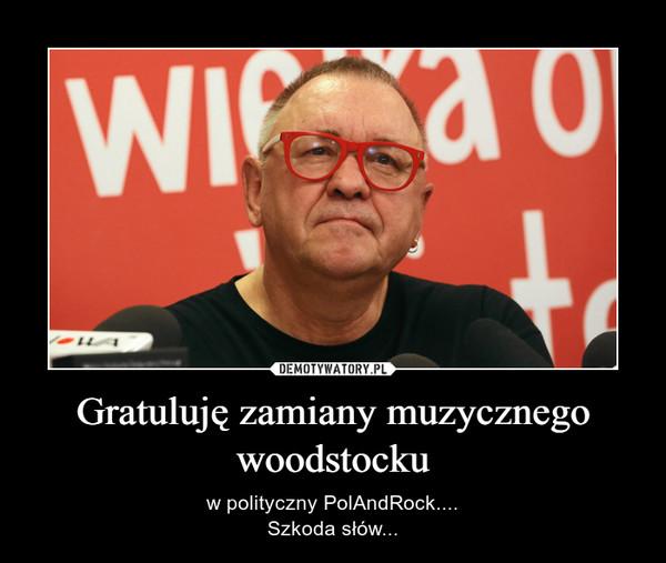 Gratuluję zamiany muzycznego woodstocku – w polityczny PolAndRock....Szkoda słów...