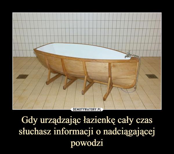 Gdy urządzając łazienkę cały czas słuchasz informacji o nadciągającej powodzi –