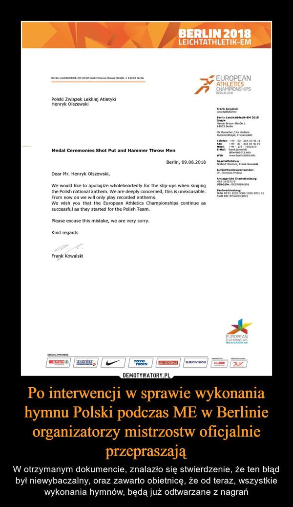Po interwencji w sprawie wykonania hymnu Polski podczas ME w Berlinie organizatorzy mistrzostw oficjalnie przepraszają – W otrzymanym dokumencie, znalazło się stwierdzenie, że ten błąd był niewybaczalny, oraz zawarto obietnicę, że od teraz, wszystkie wykonania hymnów, będą już odtwarzane z nagrań