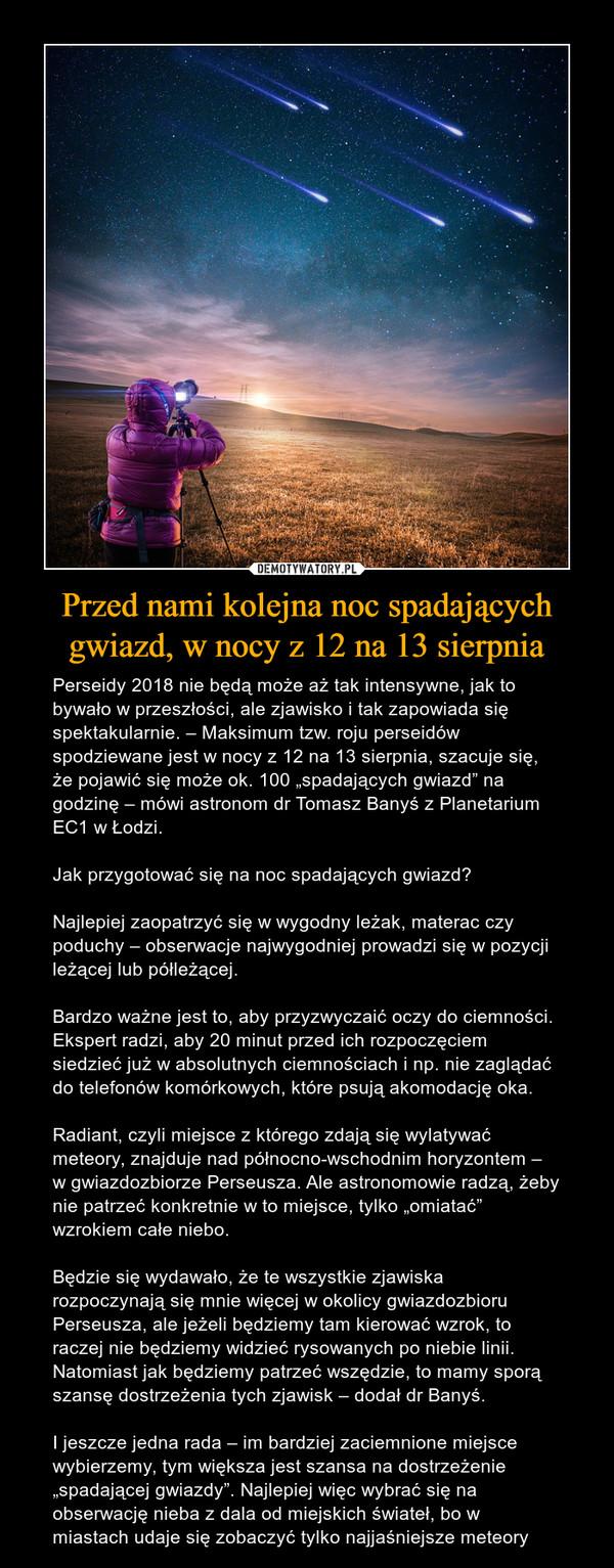 """Przed nami kolejna noc spadających gwiazd, w nocy z 12 na 13 sierpnia – Perseidy 2018 nie będą może aż tak intensywne, jak to bywało w przeszłości, ale zjawisko i tak zapowiada się spektakularnie. – Maksimum tzw. roju perseidów spodziewane jest w nocy z 12 na 13 sierpnia, szacuje się, że pojawić się może ok. 100 """"spadających gwiazd"""" na godzinę – mówi astronom dr Tomasz Banyś z Planetarium EC1 w Łodzi.Jak przygotować się na noc spadających gwiazd?Najlepiej zaopatrzyć się w wygodny leżak, materac czy poduchy – obserwacje najwygodniej prowadzi się w pozycji leżącej lub półleżącej.Bardzo ważne jest to, aby przyzwyczaić oczy do ciemności. Ekspert radzi, aby 20 minut przed ich rozpoczęciem siedzieć już w absolutnych ciemnościach i np. nie zaglądać do telefonów komórkowych, które psują akomodację oka.Radiant, czyli miejsce z którego zdają się wylatywać meteory, znajduje nad północno-wschodnim horyzontem – w gwiazdozbiorze Perseusza. Ale astronomowie radzą, żeby nie patrzeć konkretnie w to miejsce, tylko """"omiatać"""" wzrokiem całe niebo.Będzie się wydawało, że te wszystkie zjawiska rozpoczynają się mnie więcej w okolicy gwiazdozbioru Perseusza, ale jeżeli będziemy tam kierować wzrok, to raczej nie będziemy widzieć rysowanych po niebie linii. Natomiast jak będziemy patrzeć wszędzie, to mamy sporą szansę dostrzeżenia tych zjawisk – dodał dr Banyś.I jeszcze jedna rada – im bardziej zaciemnione miejsce wybierzemy, tym większa jest szansa na dostrzeżenie """"spadającej gwiazdy"""". Najlepiej więc wybrać się na obserwację nieba z dala od miejskich świateł, bo w miastach udaje się zobaczyć tylko najjaśniejsze meteory"""