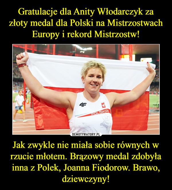Jak zwykle nie miała sobie równych w rzucie młotem. Brązowy medal zdobyła inna z Polek, Joanna Fiodorow. Brawo, dziewczyny! –