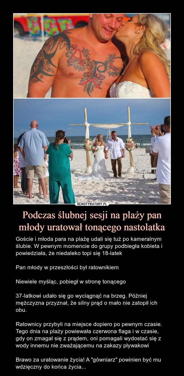 """Podczas ślubnej sesji na plaży pan młody uratował tonącego nastolatka – Goście i młoda para na plażę udali się tuż po kameralnym ślubie. W pewnym momencie do grupy podbiegła kobieta i powiedziała, że niedaleko topi się 18-latekPan młody w przeszłości był ratownikiemNiewiele myśląc, pobiegł w stronę tonącego37-latkowi udało się go wyciągnąć na brzeg. Później mężczyzna przyznał, że silny prąd o mało nie zatopił ich obu.Ratownicy przybyli na miejsce dopiero po pewnym czasie. Tego dnia na plaży powiewała czerwona flaga i w czasie, gdy on zmagał się z prądem, oni pomagali wydostać się z wody innemu nie zważającemu na zakazy pływakowiBrawo za uratowanie życia! A """"gówniarz"""" powinien być mu wdzięczny do końca życia..."""