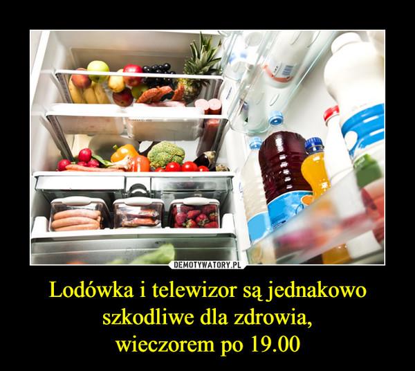 Lodówka i telewizor są jednakowo szkodliwe dla zdrowia,wieczorem po 19.00 –