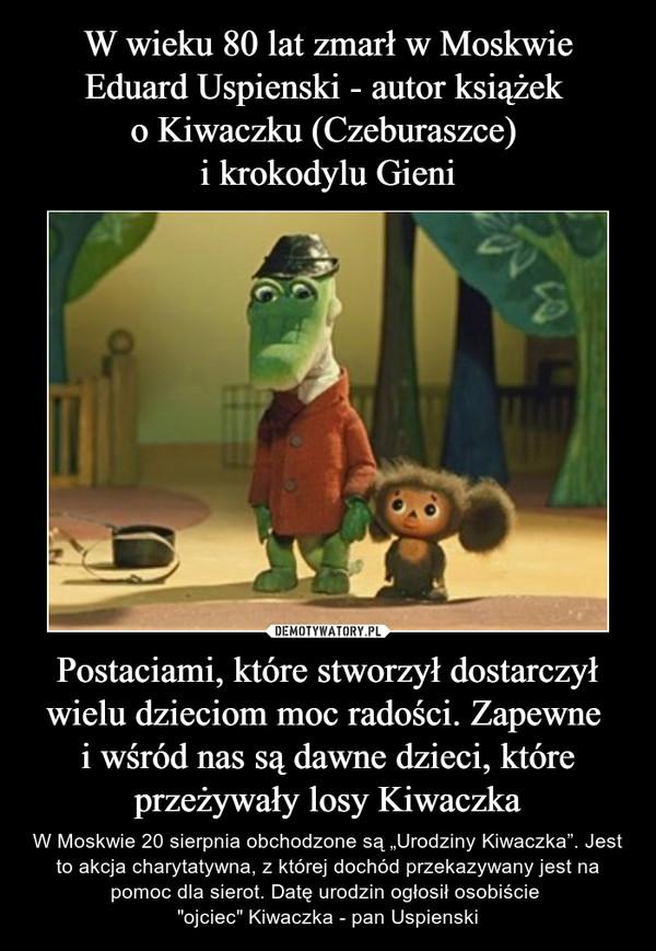 """Postaciami, które stworzył dostarczył wielu dzieciom moc radości. Zapewne i wśród nas są dawne dzieci, które przeżywały losy Kiwaczka – W Moskwie 20 sierpnia obchodzone są """"Urodziny Kiwaczka"""". Jest to akcja charytatywna, z której dochód przekazywany jest na pomoc dla sierot. Datę urodzin ogłosił osobiście """"ojciec"""" Kiwaczka - pan Uspienski"""