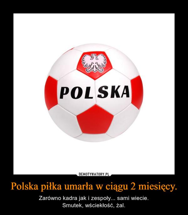 Polska piłka umarła w ciągu 2 miesięcy. – Zarówno kadra jak i zespoły... sami wiecie.Smutek, wściekłość, żal.