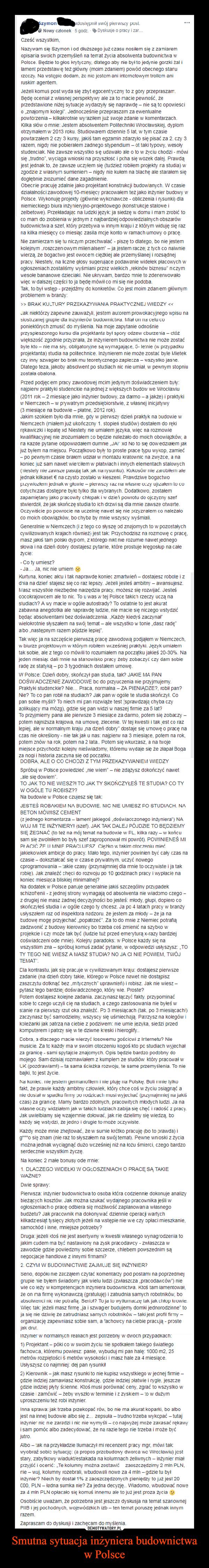 """Smutna sytuacja inżyniera budownictwa w Polsce –  szymon iasd na teatPoloce Bedzie to glos kytyczmy, dlatego aby rie byl to jedynie gorzk tal๒ment przedstave też ptery/mom zdanem powód obecnego stanuzocz No woçpie dodam, zc nic jeohom ani intcmctowym troliom anJezel komus post wyda się zbyt egocentyczmy to z gory przeprasEaTprzedstawione nizej sytuacje wydarzyty się naznajomym kolegr. Jednocześniewy azien juswoje zdanle w komentarzachKika skow omieowtarzalem 2 czy 3 kusy, jakis tam egzamin zdarzylo sie pisać za 2.czy 3azem, ngdy nie pobieralem zadnego sypendum- ot taki typovy, wesotywozek dalejest jednak to, ze zawse uczylem się (tuzez robiem proekty ra studia) wnigdy nie kuem naoglebnie zozumied dane zajadnienieObecrie pracuje acainie jako projektant honstrukcji budowanych, W czasieezialalności zawodowe 10-mesiecy pracowalem se2 jako nzynier budowy vwPoisce. Wykonuje projecty (gownie wykcnawcze-ookzenia irysunkt daktorym widuje sie razna kika miesięcy co miesąc zasila mje konto wramach umouy o pracea jestem racze z tych co naiwniewierza, ze bogactwo jest owocem cpracy. Nestey, na iczne glosy sugeruace podawanle widelek placowych wogioszeniach zostalmy wyśmiani przez wiekichekinów biznesu"""" nczymęc w daszej cześci to ja bedę mówHco misę nie podobaak niorzy zapene zauwazyi, jestem aunorem prowokacyjnego wpisu naponieidorych zmusi do myienia Na moje zapytanie odnośniewiekszośč zgodnie przyzraia, 2e inzynierem budownictwa nie może zostaće byt sporctorlenle (w przypadke mote zostat byle MelekstopniuPrzed podjec em pracy zawodowej mcim jedynym doswiadczesiem byynaplerw prakty kl studenctie na jednej z więiszych budow we Wirociawiu2011 rok-2 miesiące jako inzynier budowy, za damo-a jakde) iprakyjakim, szokiem byodame, goy w pierwszy dzied praktyk na budowe wNiemczech (mialem juz utonczony 1 stoplen studiów) dostalem do rekkawiczkilopaed Niestety ne umiem jezyka, wiec na rozmowiejuz bylem na miejscu Poczatkowo byty to proste prace typu wysop, zamieckoniec już sam nawet wech"""