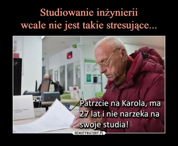 –  Patrzcie na Karola, ma 27 lat i nie narzeka na swoje studia!