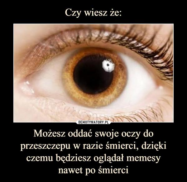 Możesz oddać swoje oczy do przeszczepu w razie śmierci, dzięki czemu będziesz oglądał memesynawet po śmierci –