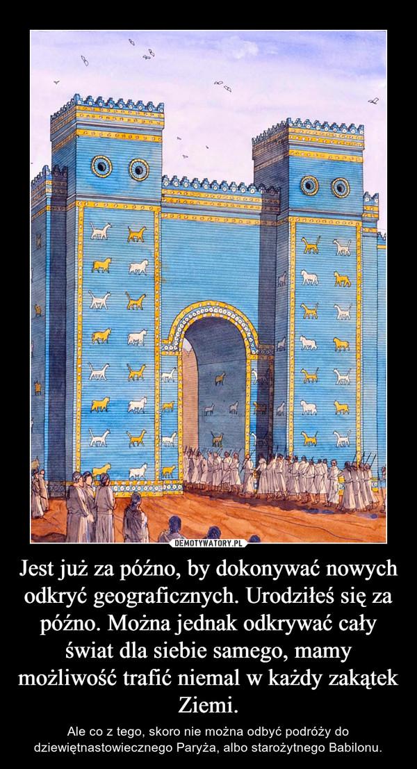 Jest już za późno, by dokonywać nowych odkryć geograficznych. Urodziłeś się za późno. Można jednak odkrywać cały świat dla siebie samego, mamy możliwość trafić niemal w każdy zakątek Ziemi. – Ale co z tego, skoro nie można odbyć podróży do dziewiętnastowiecznego Paryża, albo starożytnego Babilonu.