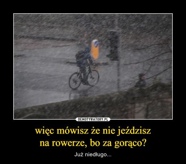 więc mówisz że nie jeździszna rowerze, bo za gorąco? – Już niedługo...
