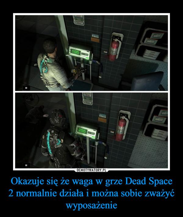Okazuje się że waga w grze Dead Space 2 normalnie działa i można sobie zważyć wyposażenie –