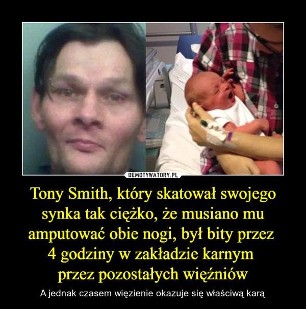 Tony Smith, który skatował swojego synka tak ciężko, że musiano mu amputować obie nogi, był bity przez 4 godziny w zakładzie karnym przez pozostałych więźniów – A jednak czasem więzienie okazuje się właściwą karą