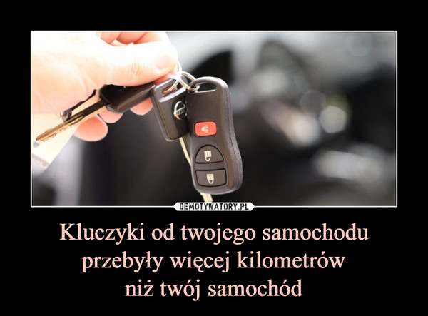 Kluczyki od twojego samochodu przebyły więcej kilometrówniż twój samochód –