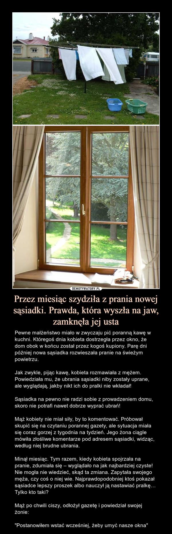 """Przez miesiąc szydziła z prania nowej sąsiadki. Prawda, która wyszła na jaw, zamknęła jej usta – Pewne małżeństwo miało w zwyczaju pić poranną kawę w kuchni. Któregoś dnia kobieta dostrzegła przez okno, że dom obok w końcu został przez kogoś kupiony. Parę dni później nowa sąsiadka rozwieszała pranie na świeżym powietrzu.Jak zwykle, pijąc kawę, kobieta rozmawiała z mężem. Powiedziała mu, że ubrania sąsiadki niby zostały uprane, ale wyglądają, jakby nikt ich do pralki nie wkładał!Sąsiadka na pewno nie radzi sobie z prowadzeniem domu, skoro nie potrafi nawet dobrze wyprać ubrań!Mąż kobiety nie miał siły, by to komentować. Próbował skupić się na czytaniu porannej gazety, ale sytuacja miała się coraz gorzej z tygodnia na tydzień. Jego żona ciągle mówiła złośliwe komentarze pod adresem sąsiadki, widząc, według niej brudne ubrania.Minął miesiąc. Tym razem, kiedy kobieta spojrzała na pranie, zdumiała się – wyglądało na jak najbardziej czyste! Nie mogła nie wiedzieć, skąd ta zmiana. Zapytała swojego męża, czy coś o niej wie. Najprawdopodobniej ktoś pokazał sąsiadce lepszy proszek albo nauczył ją nastawiać pralkę… Tylko kto taki?Mąż po chwili ciszy, odłożył gazetę i powiedział swojej żonie:""""Postanowiłem wstać wcześniej, żeby umyć nasze okna"""""""