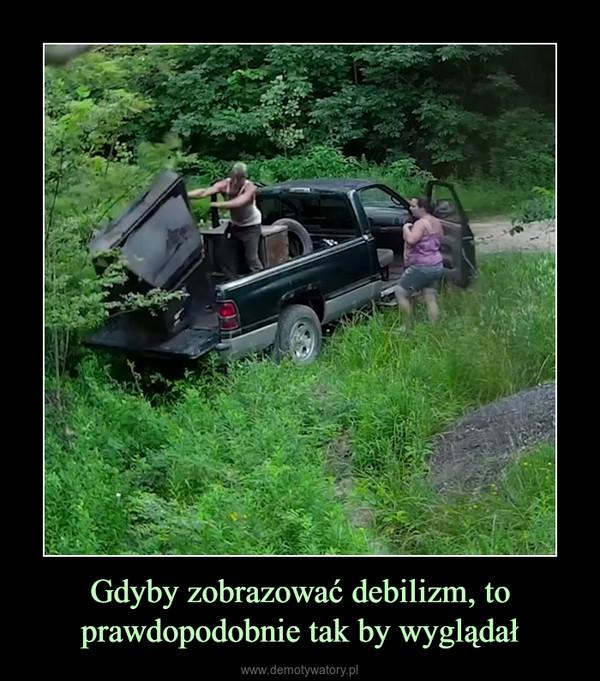 Gdyby zobrazować debilizm, to prawdopodobnie tak by wyglądał –