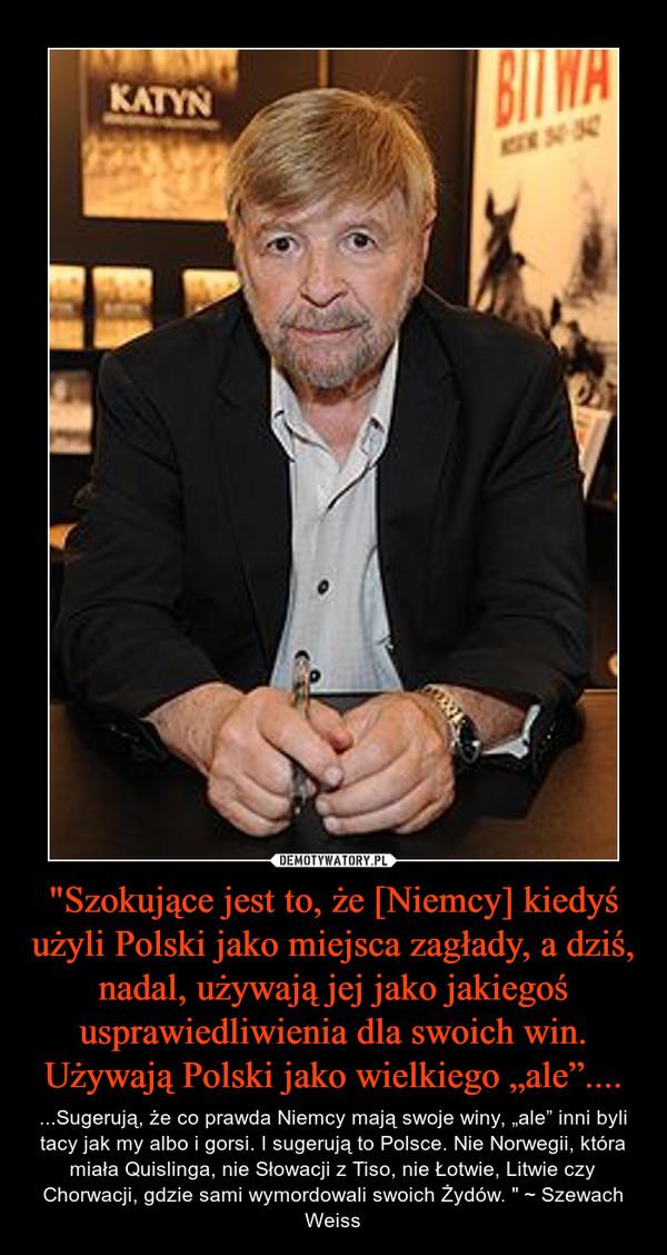 """""""Szokujące jest to, że [Niemcy] kiedyś użyli Polski jako miejsca zagłady, a dziś, nadal, używają jej jako jakiegoś usprawiedliwienia dla swoich win. Używają Polski jako wielkiego """"ale"""".... – ...Sugerują, że co prawda Niemcy mają swoje winy, """"ale"""" inni byli tacy jak my albo i gorsi. I sugerują to Polsce. Nie Norwegii, która miała Quislinga, nie Słowacji z Tiso, nie Łotwie, Litwie czy Chorwacji, gdzie sami wymordowali swoich Żydów. """" ~ Szewach Weiss"""