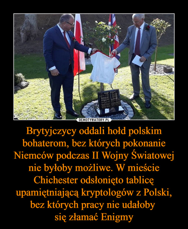 Brytyjczycy oddali hołd polskim bohaterom, bez których pokonanie Niemców podczas II Wojny Światowej nie byłoby możliwe. W mieście Chichester odsłonięto tablicę upamiętniającą kryptologów z Polski, bez których pracy nie udałoby się złamać Enigmy –