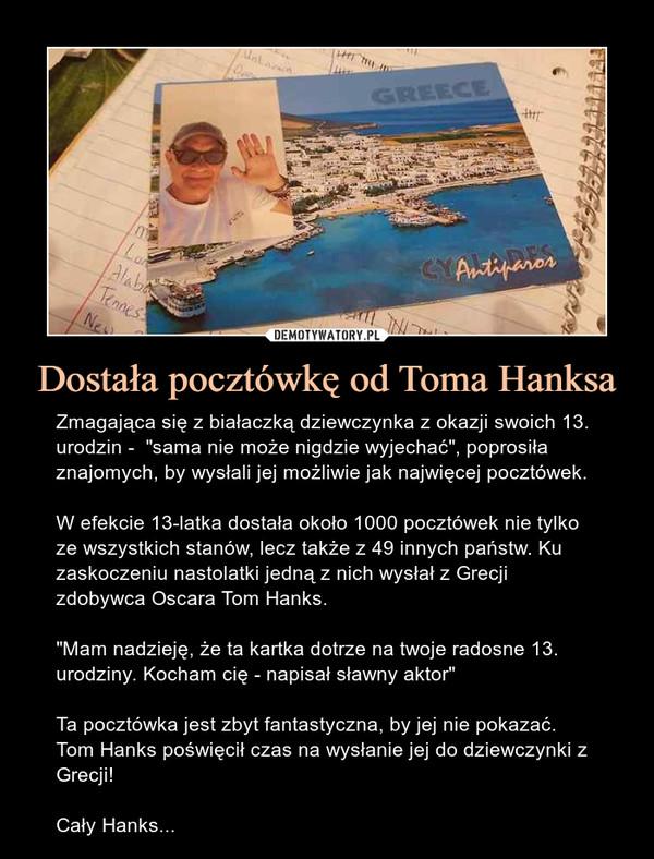 """Dostała pocztówkę od Toma Hanksa – Zmagająca się z białaczką dziewczynka z okazji swoich 13. urodzin -  """"sama nie może nigdzie wyjechać"""", poprosiła znajomych, by wysłali jej możliwie jak najwięcej pocztówek.W efekcie 13-latka dostała około 1000 pocztówek nie tylko ze wszystkich stanów, lecz także z 49 innych państw. Ku zaskoczeniu nastolatki jedną z nich wysłał z Grecji zdobywca Oscara Tom Hanks.""""Mam nadzieję, że ta kartka dotrze na twoje radosne 13. urodziny. Kocham cię - napisał sławny aktor""""Ta pocztówka jest zbyt fantastyczna, by jej nie pokazać. Tom Hanks poświęcił czas na wysłanie jej do dziewczynki z Grecji!Cały Hanks..."""