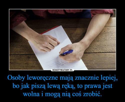 Osoby leworęczne mają znacznie lepiej, bo jak piszą lewą ręką, to prawa jest wolna i mogą nią coś zrobić.