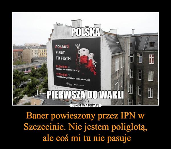 Baner powieszony przez IPN w Szczecinie. Nie jestem poliglotą, ale coś mi tu nie pasuje –