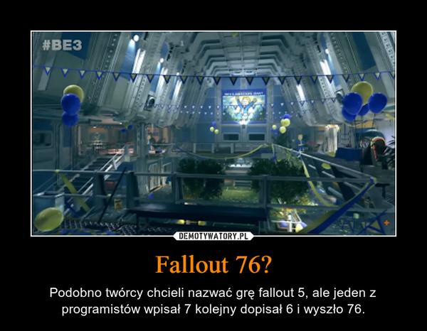 Fallout 76? – Podobno twórcy chcieli nazwać grę fallout 5, ale jeden z programistów wpisał 7 kolejny dopisał 6 i wyszło 76.