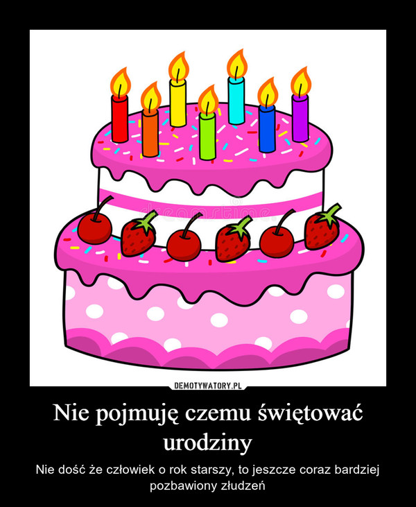 Nie pojmuję czemu świętować urodziny – Nie dość że człowiek o rok starszy, to jeszcze coraz bardziej pozbawiony złudzeń