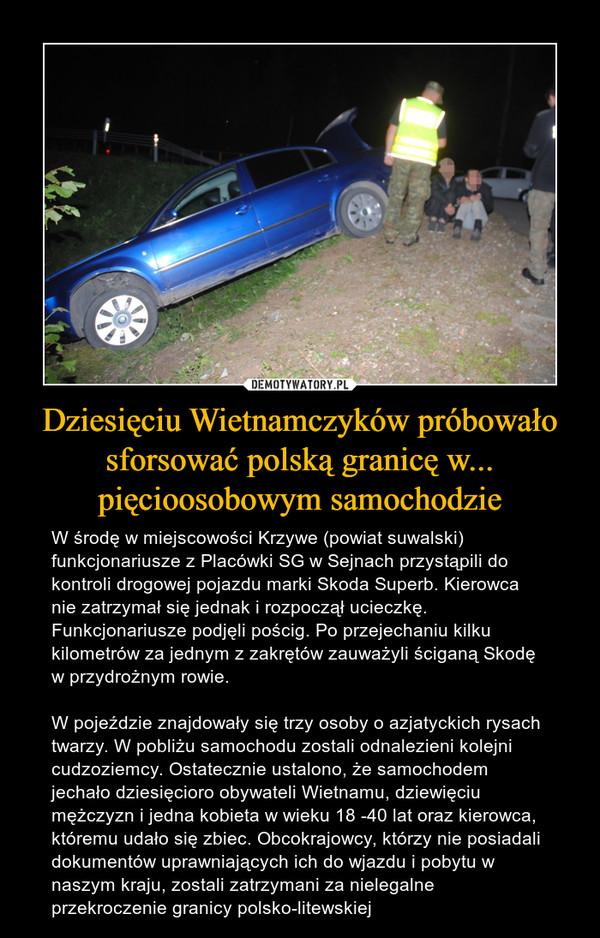 Dziesięciu Wietnamczyków próbowało sforsować polską granicę w... pięcioosobowym samochodzie – W środę w miejscowości Krzywe (powiat suwalski) funkcjonariusze z Placówki SG w Sejnach przystąpili do kontroli drogowej pojazdu marki Skoda Superb. Kierowca nie zatrzymał się jednak i rozpoczął ucieczkę. Funkcjonariusze podjęli pościg. Po przejechaniu kilku kilometrów za jednym z zakrętów zauważyli ściganą Skodę w przydrożnym rowie.W pojeździe znajdowały się trzy osoby o azjatyckich rysach twarzy. W pobliżu samochodu zostali odnalezieni kolejni cudzoziemcy. Ostatecznie ustalono, że samochodem jechało dziesięcioro obywateli Wietnamu, dziewięciu mężczyzn i jedna kobieta w wieku 18 -40 lat oraz kierowca, któremu udało się zbiec. Obcokrajowcy, którzy nie posiadali dokumentów uprawniających ich do wjazdu i pobytu w naszym kraju, zostali zatrzymani za nielegalne przekroczenie granicy polsko-litewskiej