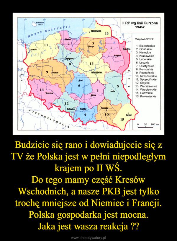 Budzicie się rano i dowiadujecie się z TV że Polska jest w pełni niepodległym krajem po II WŚ.Do tego mamy część Kresów Wschodnich, a nasze PKB jest tylko trochę mniejsze od Niemiec i Francji.Polska gospodarka jest mocna.Jaka jest wasza reakcja ?? –