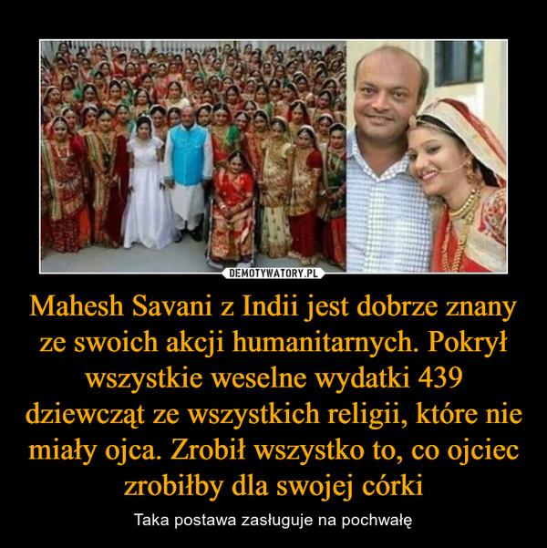 Mahesh Savani z Indii jest dobrze znany ze swoich akcji humanitarnych. Pokrył wszystkie weselne wydatki 439 dziewcząt ze wszystkich religii, które nie miały ojca. Zrobił wszystko to, co ojciec zrobiłby dla swojej córki – Taka postawa zasługuje na pochwałę