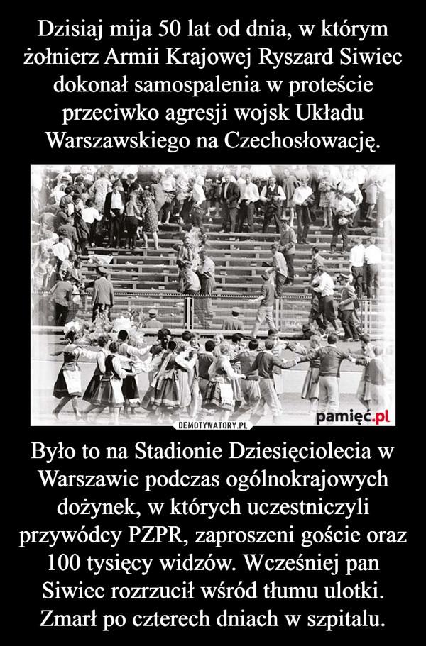 Było to na Stadionie Dziesięciolecia w Warszawie podczas ogólnokrajowych dożynek, w których uczestniczyli przywódcy PZPR, zaproszeni goście oraz 100 tysięcy widzów. Wcześniej pan Siwiec rozrzucił wśród tłumu ulotki. Zmarł po czterech dniach w szpitalu. –