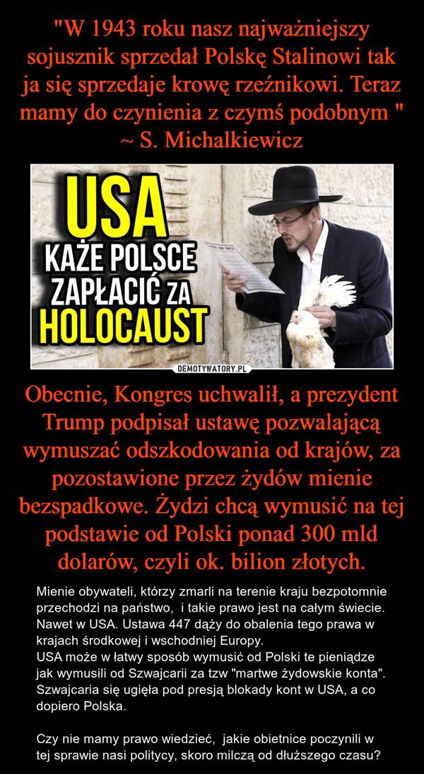 """Obecnie, Kongres uchwalił, a prezydent Trump podpisał ustawę pozwalającą wymuszać odszkodowania od krajów, za pozostawione przez żydów mienie bezspadkowe. Żydzi chcą wymusić na tej podstawie od Polski ponad 300 mld dolarów, czyli ok. bilion złotych. – Mienie obywateli, którzy zmarli na terenie kraju bezpotomnie przechodzi na państwo,  i takie prawo jest na całym świecie. Nawet w USA. Ustawa 447 dąży do obalenia tego prawa w krajach środkowej i wschodniej Europy. USA może w łatwy sposób wymusić od Polski te pieniądze jak wymusili od Szwajcarii za tzw """"martwe żydowskie konta"""". Szwajcaria się ugięła pod presją blokady kont w USA, a co dopiero Polska.Czy nie mamy prawo wiedzieć,  jakie obietnice poczynili w tej sprawie nasi politycy, skoro milczą od dłuższego czasu?"""
