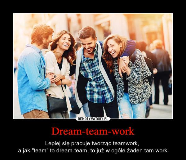 """Dream-team-work – Lepiej się pracuje tworząc teamwork, a jak """"team"""" to dream-team, to już w ogóle żaden tam work"""