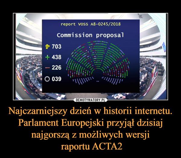 Najczarniejszy dzień w historii internetu. Parlament Europejski przyjął dzisiaj najgorszą z możliwych wersji raportu ACTA2 –
