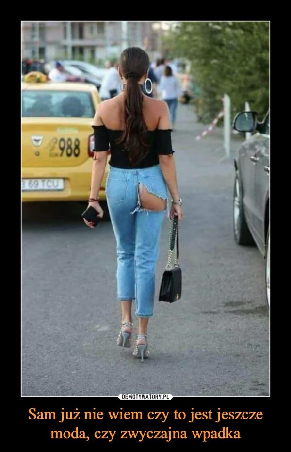 Sam już nie wiem czy to jest jeszcze moda, czy zwyczajna wpadka –