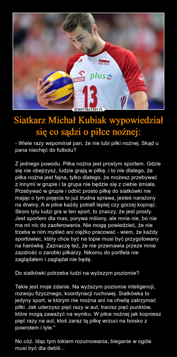 """Siatkarz Michał Kubiak wypowiedział się co sądzi o piłce nożnej: – - Wiele razy wspominał pan, że nie lubi piłki nożnej. Skąd u pana niechęć do futbolu?Z jednego powodu. Piłka nożna jest prostym sportem. Gdzie się nie obejrzysz, ludzie grają w piłkę, i to nie dlatego, że piłka nożna jest fajna, tylko dlatego, że możesz przebywać z innymi w grupie i ta grupa nie będzie się z ciebie śmiała. Przebywać w grupie i odbić prosto piłkę do siatkówki nie mając o tym pojęcia to już trudna sprawa, jesteś narażony na drwiny. A w piłce każdy potrafi lepiej czy gorzej kopnąć. Skoro tylu ludzi gra w ten sport, to znaczy, że jest prosty. Jest sportem dla mas, porywa miliony, ale mnie nie, bo nie ma mi nic do zaoferowania. Nie mogę powiedzieć, że nie trzeba w nim myśleć ani ciężko pracować - wiem, że każdy sportowiec, który chce być na topie musi być przygotowany na harówkę. Zaznaczę też, że nie przemawia przeze mnie zazdrość o zarobki piłkarzy. Nikomu do portfela nie zaglądałem i zaglądał nie będę.Do siatkówki potrzeba ludzi na wyższym poziomie?Takie jest moje zdanie. Na wyższym poziomie inteligencji, rozwoju fizycznego, koordynacji ruchowej. Siatkówka to jedyny sport, w którym nie można ani na chwilę zatrzymać piłki. Jak uderzysz pięć razy w aut, tracisz pięć punktów, które mogą zaważyć na wyniku. W piłce nożnej jak kopniesz pięć razy na aut, ktoś zaraz tą piłkę wrzuci na boisko z powrotem i tyle.""""No cóż. Idąc tym tokiem rozumowania, bieganie w ogóle musi być dla debili..."""